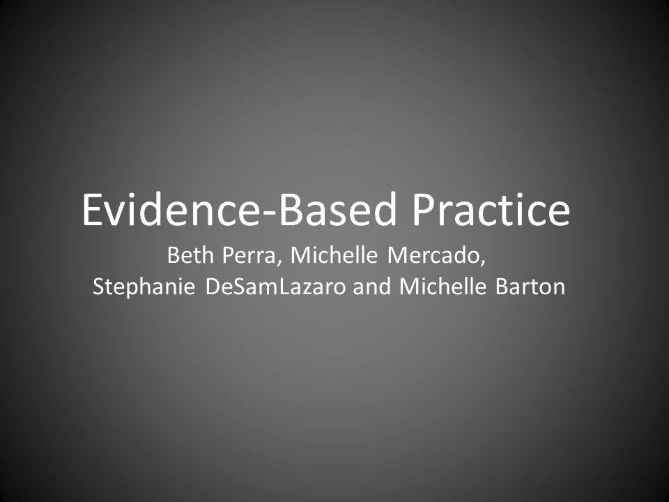 Evidence-Based Practice Beth Perra, Michelle Mercado, Stephanie DeSamLazaro and Michelle Barton
