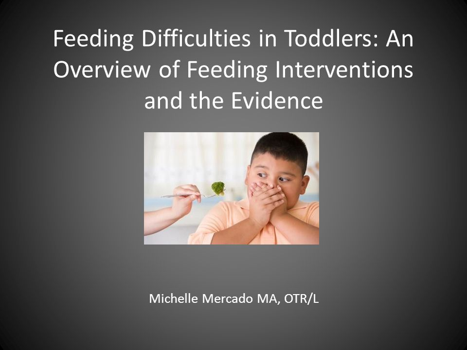 Feeding Difficulties in Toddlers: An Overview of Feeding Interventions and the Evidence Michelle Mercado MA, OTR/L