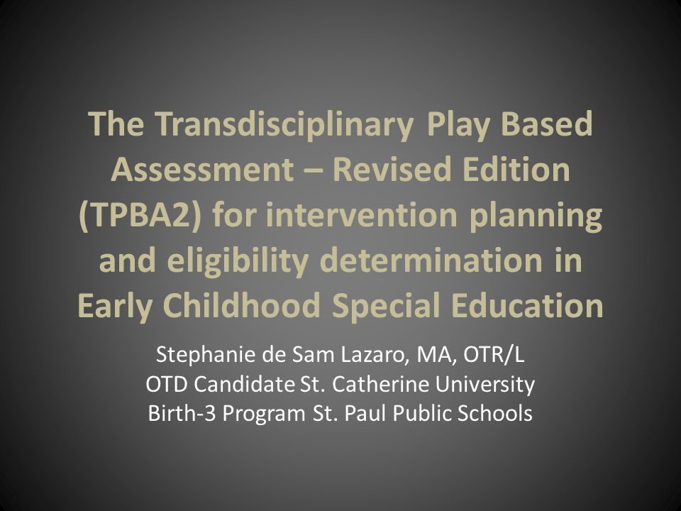 The Transdisciplinary Play Based Assessment – Revised Edition (TPBA2) for intervention planning and eligibility determination in Early Childhood Special Education Stephanie de Sam Lazaro, MA, OTR/L OTD Candidate St.
