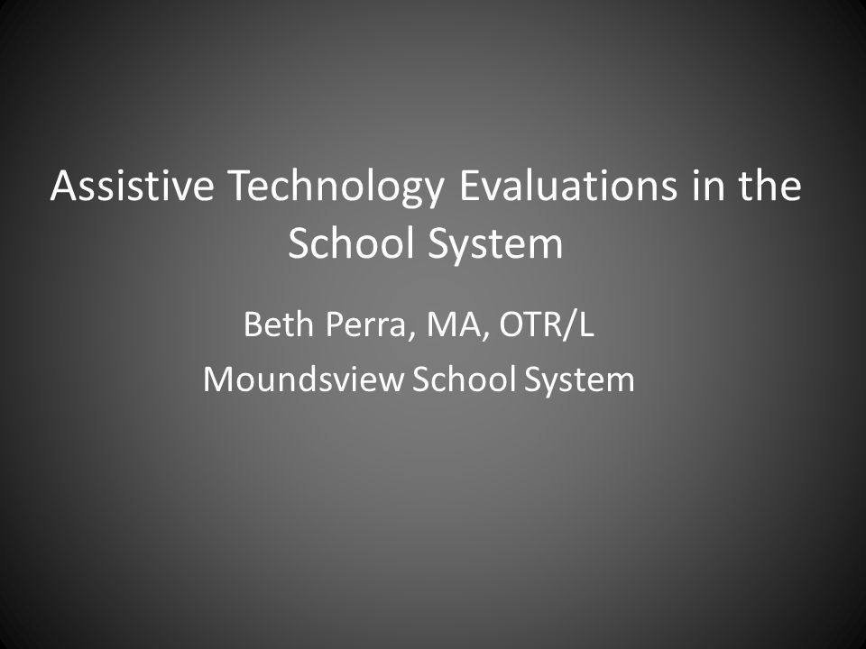 Assistive Technology Evaluations in the School System Beth Perra, MA, OTR/L Moundsview School System