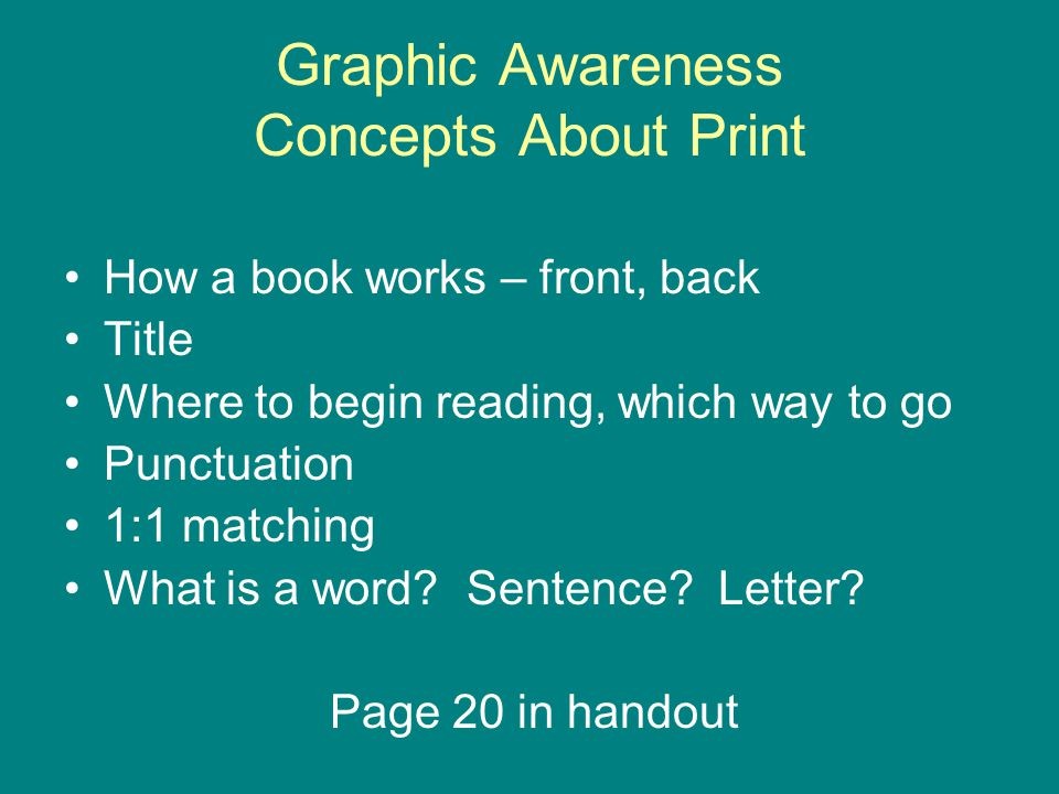 Graphic Awareness Concepts About Print How a book works – front, back Title Where to begin reading, which way to go Punctuation 1:1 matching What is a