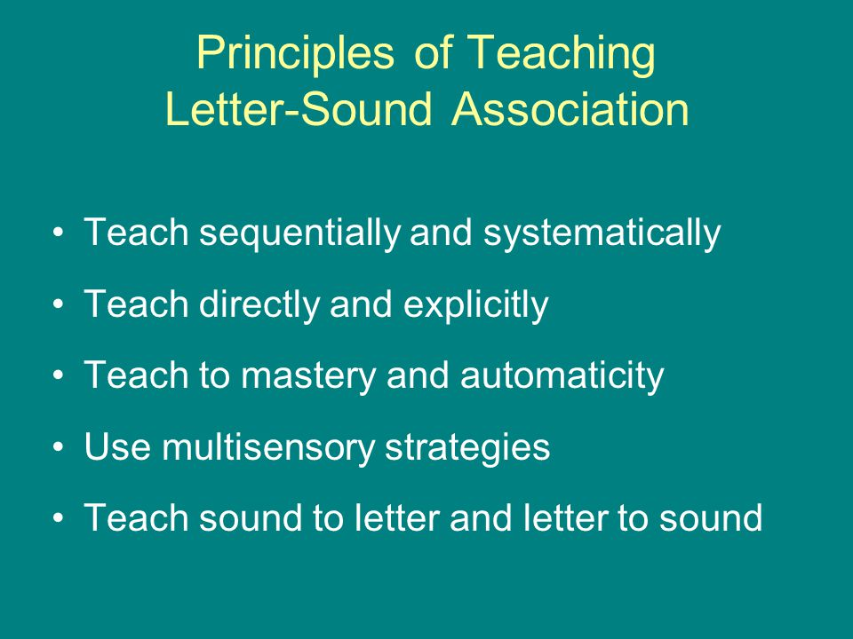Principles of Teaching Letter-Sound Association Teach sequentially and systematically Teach directly and explicitly Teach to mastery and automaticity