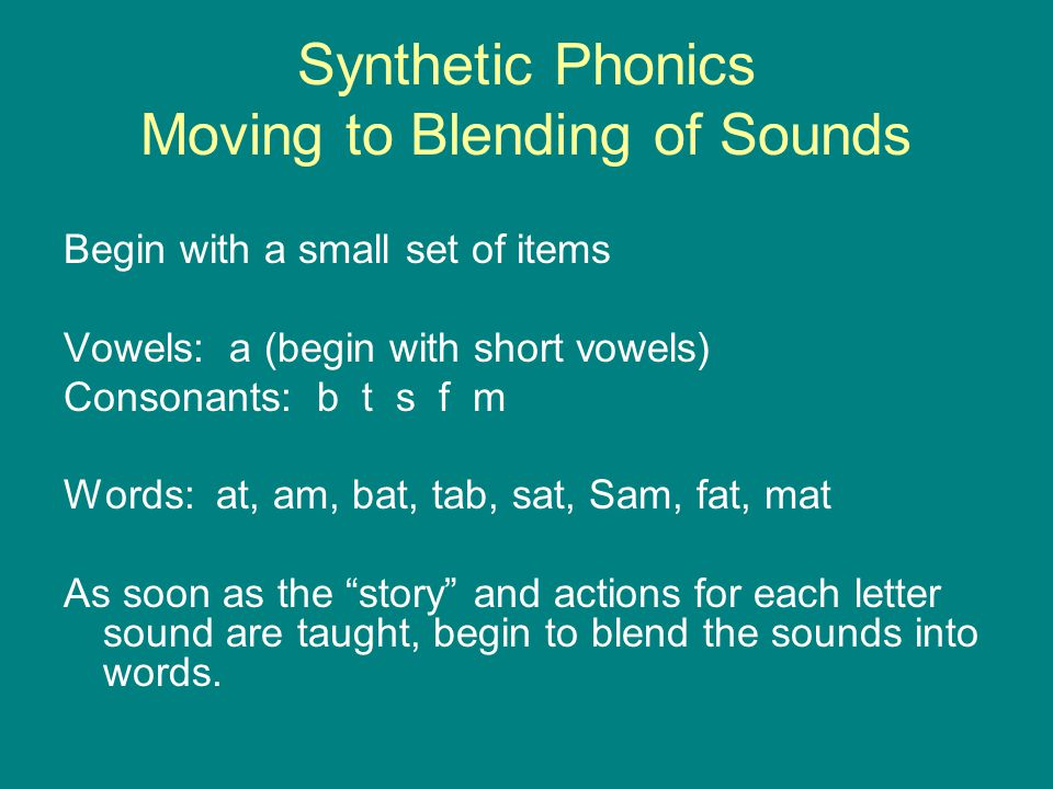 Synthetic Phonics Moving to Blending of Sounds Begin with a small set of items Vowels: a (begin with short vowels) Consonants: b t s f m Words: at, am