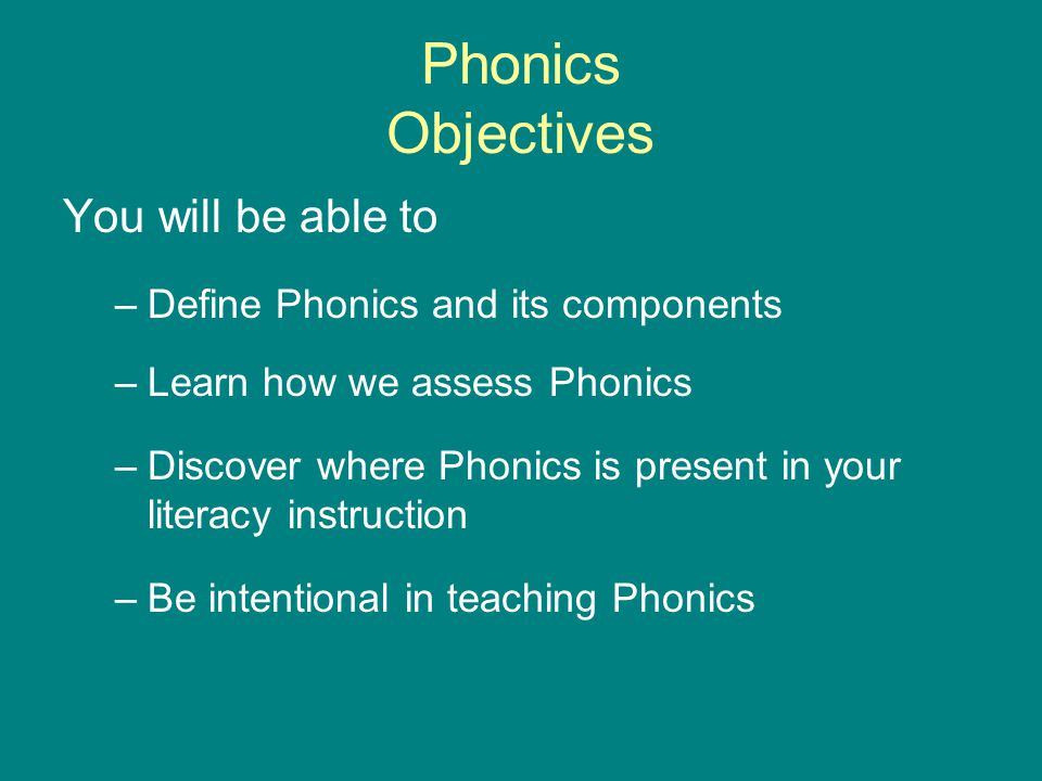 Phonics Objectives You will be able to –Define Phonics and its components –Learn how we assess Phonics –Discover where Phonics is present in your lite