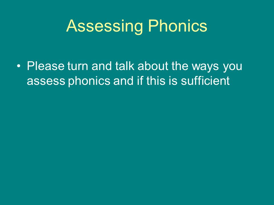 Assessing Phonics Please turn and talk about the ways you assess phonics and if this is sufficient