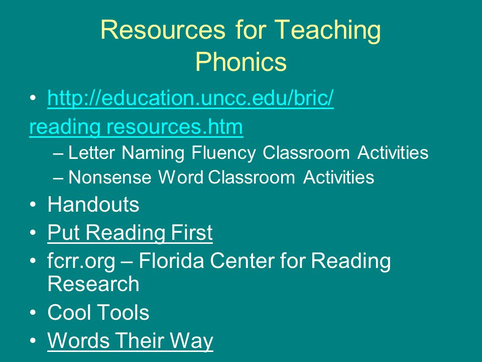 Resources for Teaching Phonics http://education.uncc.edu/bric/ reading resources.htm –Letter Naming Fluency Classroom Activities –Nonsense Word Classr