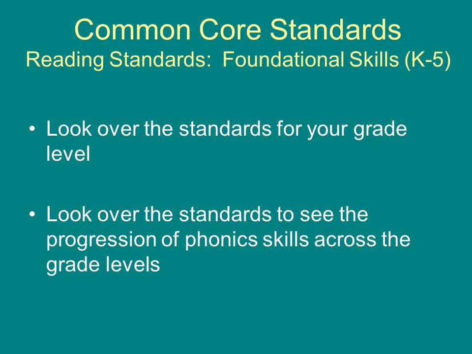 Common Core Standards Reading Standards: Foundational Skills (K-5) Look over the standards for your grade level Look over the standards to see the pro