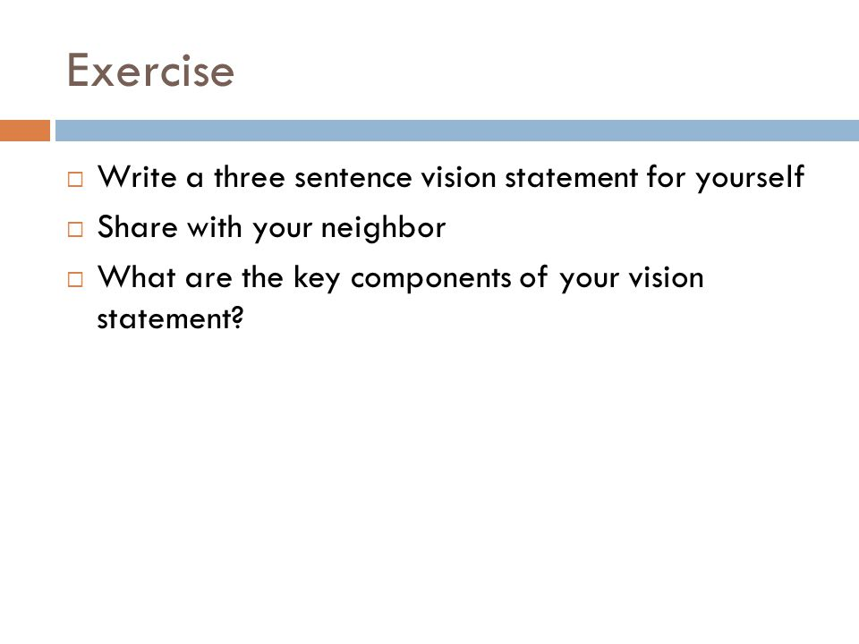 Exercise  Write a three sentence vision statement for yourself  Share with your neighbor  What are the key components of your vision statement