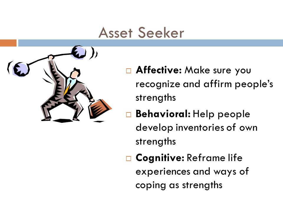 Asset Seeker  Affective: Make sure you recognize and affirm people's strengths  Behavioral: Help people develop inventories of own strengths  Cogni