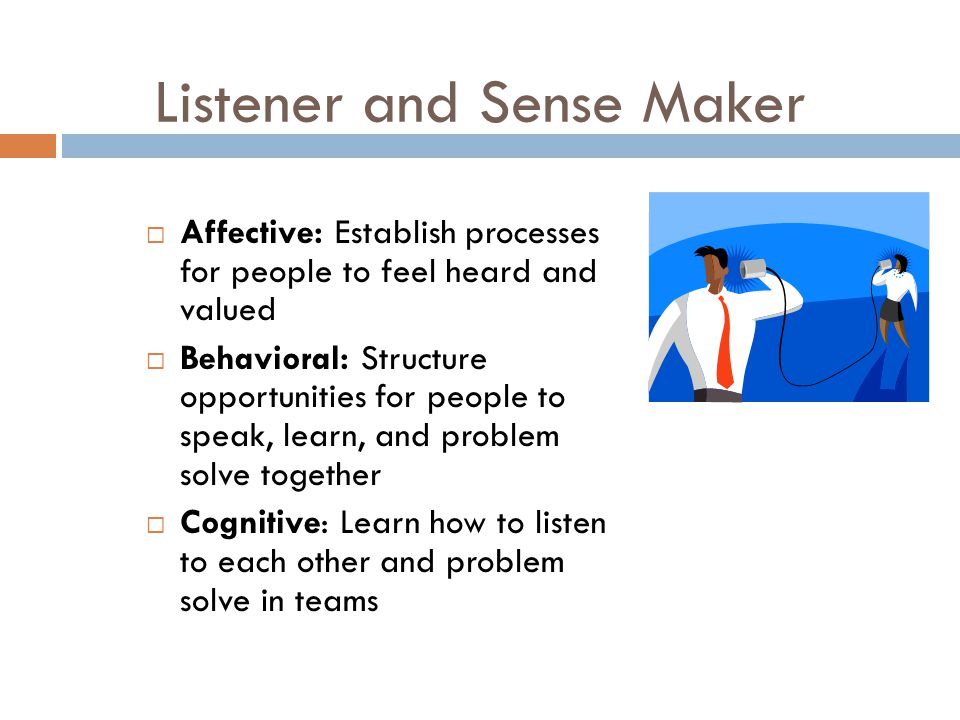 Listener and Sense Maker  Affective: Establish processes for people to feel heard and valued  Behavioral: Structure opportunities for people to speak, learn, and problem solve together  Cognitive: Learn how to listen to each other and problem solve in teams
