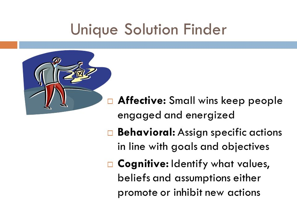 Unique Solution Finder  Affective: Small wins keep people engaged and energized  Behavioral: Assign specific actions in line with goals and objectives  Cognitive: Identify what values, beliefs and assumptions either promote or inhibit new actions