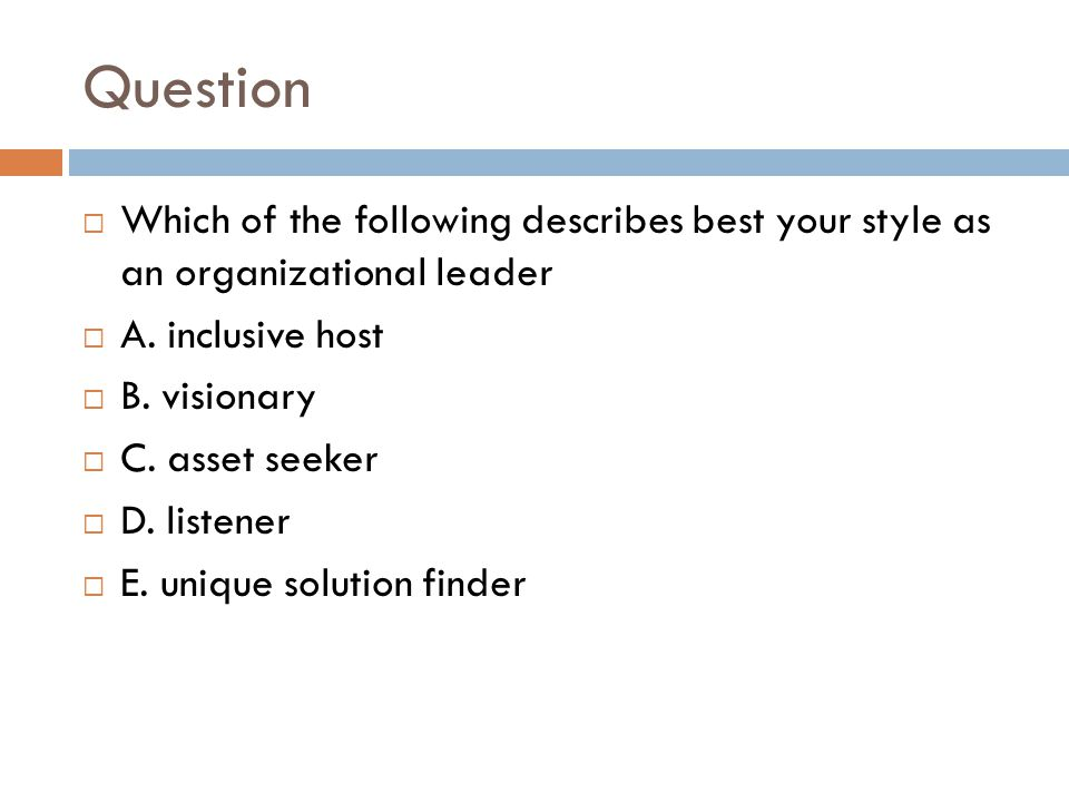 Question  Which of the following describes best your style as an organizational leader  A.