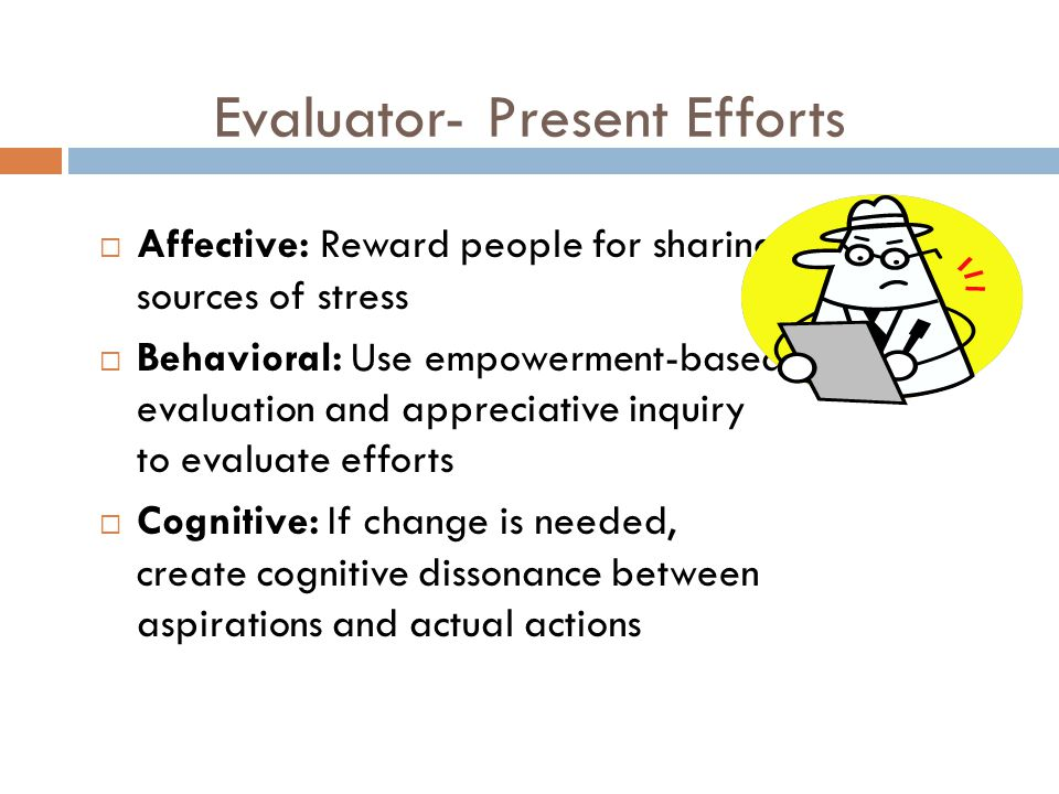 Evaluator- Present Efforts  Affective: Reward people for sharing sources of stress  Behavioral: Use empowerment-based evaluation and appreciative inquiry to evaluate efforts  Cognitive: If change is needed, create cognitive dissonance between aspirations and actual actions