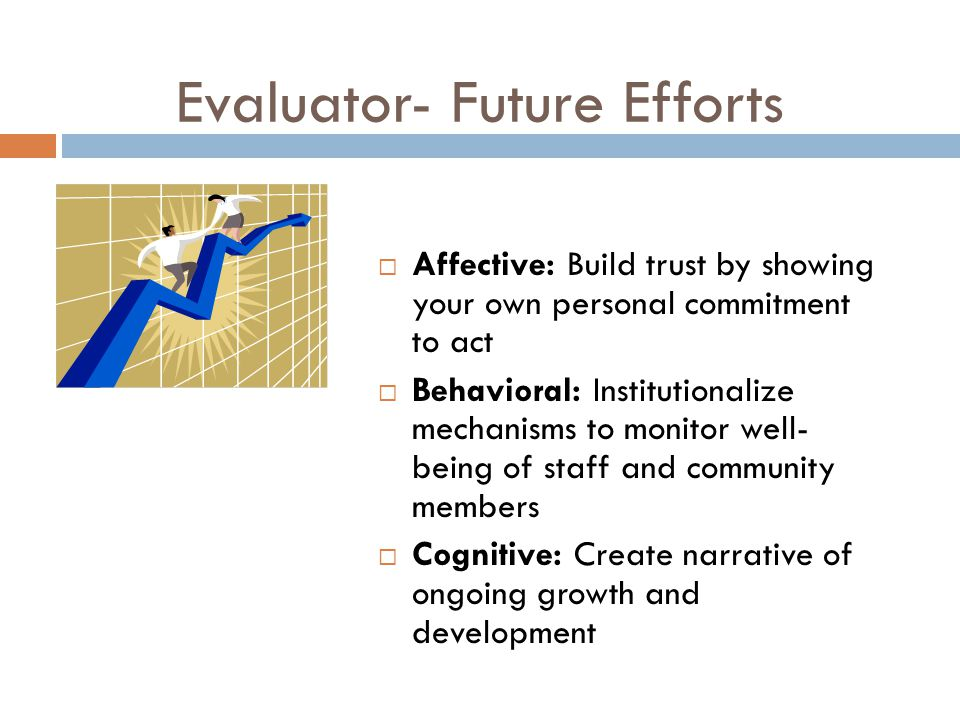 Evaluator- Future Efforts  Affective: Build trust by showing your own personal commitment to act  Behavioral: Institutionalize mechanisms to monitor