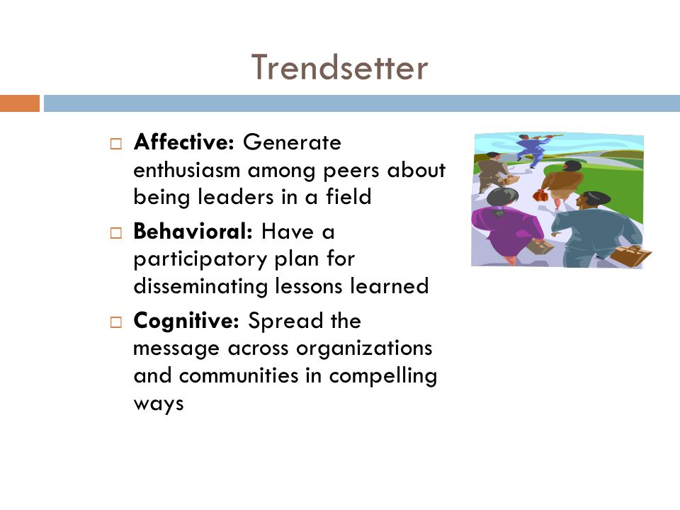 Trendsetter  Affective: Generate enthusiasm among peers about being leaders in a field  Behavioral: Have a participatory plan for disseminating less