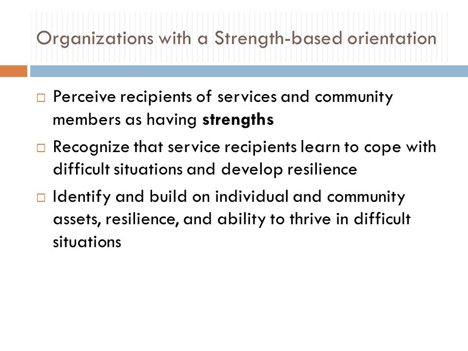 Organizations with a Strength-based orientation  Perceive recipients of services and community members as having strengths  Recognize that service recipients learn to cope with difficult situations and develop resilience  Identify and build on individual and community assets, resilience, and ability to thrive in difficult situations