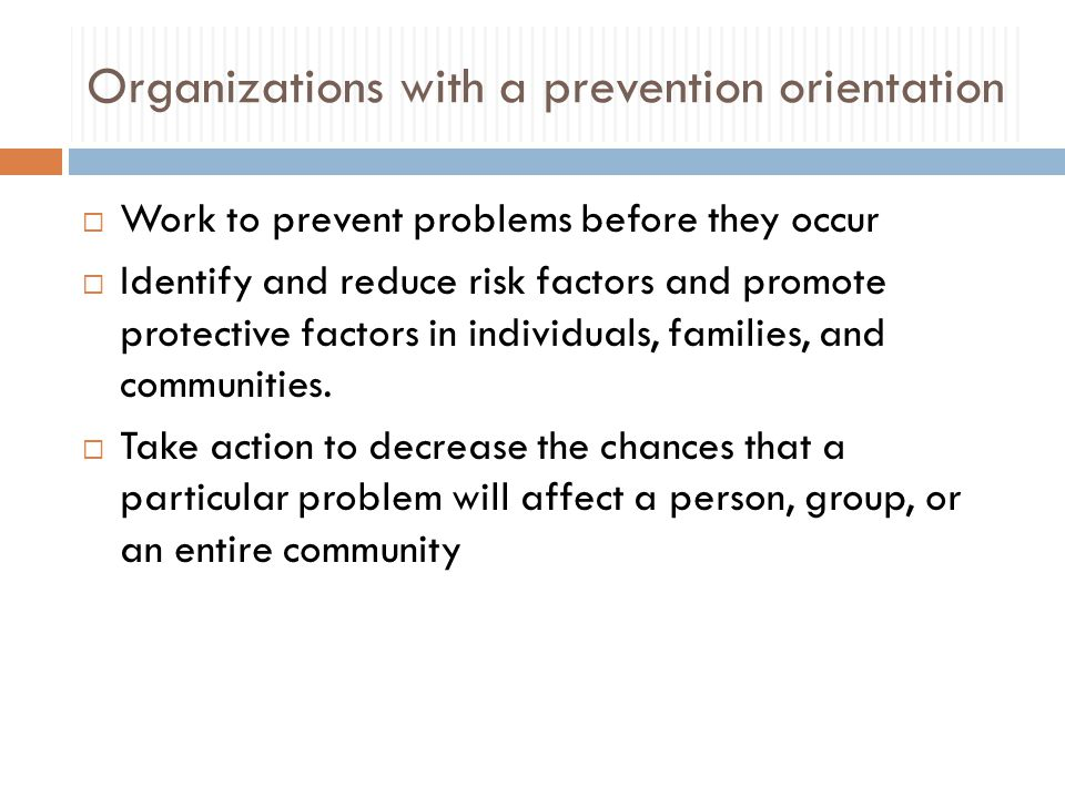 Organizations with a prevention orientation  Work to prevent problems before they occur  Identify and reduce risk factors and promote protective factors in individuals, families, and communities.