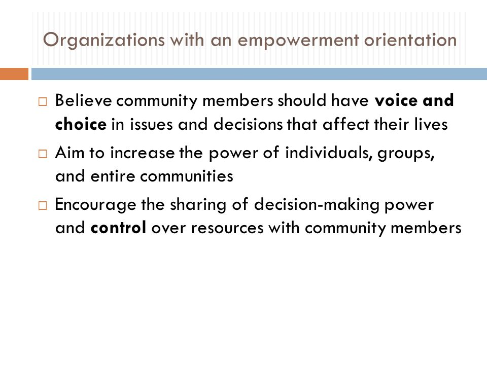 Organizations with an empowerment orientation  Believe community members should have voice and choice in issues and decisions that affect their lives  Aim to increase the power of individuals, groups, and entire communities  Encourage the sharing of decision-making power and control over resources with community members