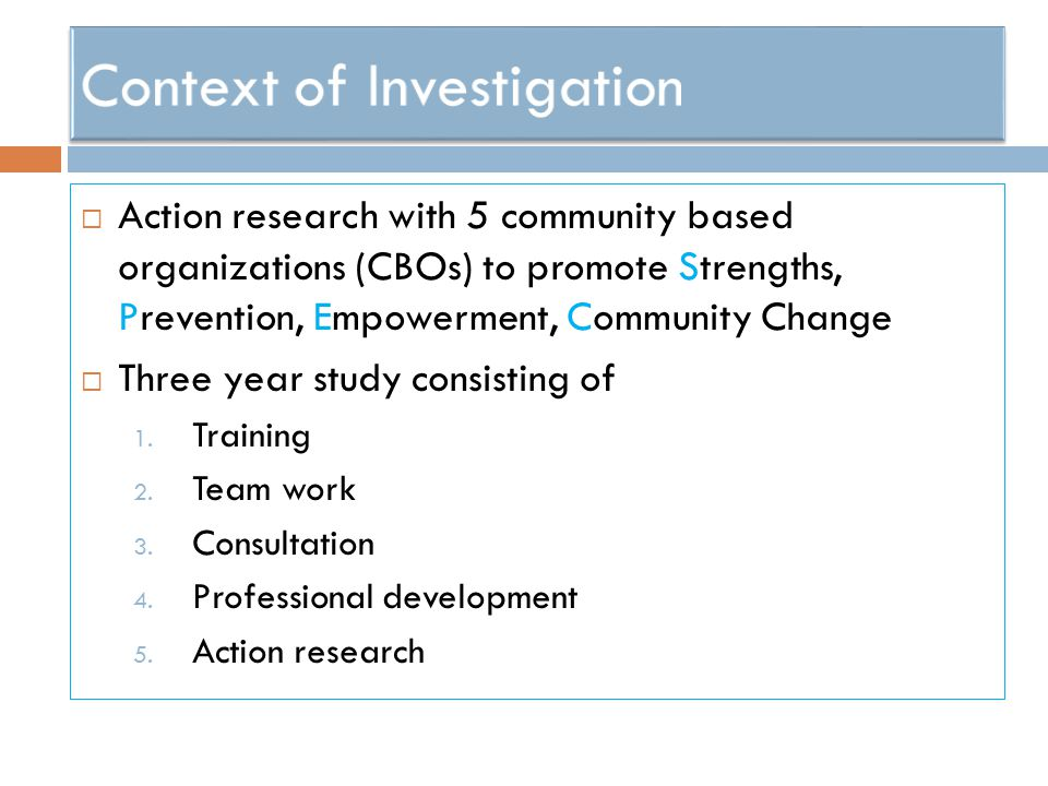  Action research with 5 community based organizations (CBOs) to promote Strengths, Prevention, Empowerment, Community Change  Three year study consi