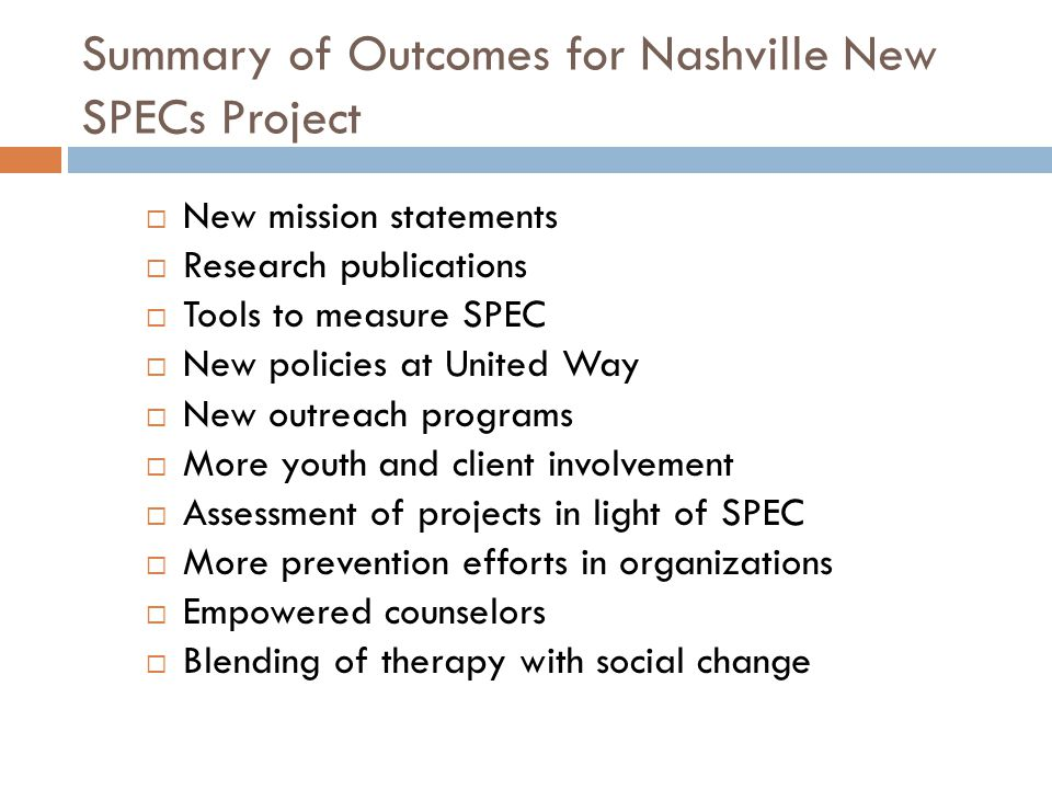 Summary of Outcomes for Nashville New SPECs Project  New mission statements  Research publications  Tools to measure SPEC  New policies at United Way  New outreach programs  More youth and client involvement  Assessment of projects in light of SPEC  More prevention efforts in organizations  Empowered counselors  Blending of therapy with social change