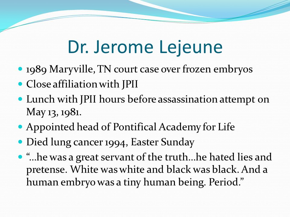 Dr. Jerome Lejeune 1989 Maryville, TN court case over frozen embryos Close affiliation with JPII Lunch with JPII hours before assassination attempt on