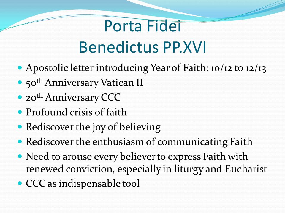 Porta Fidei Benedictus PP.XVI Apostolic letter introducing Year of Faith: 10/12 to 12/13 50 th Anniversary Vatican II 20 th Anniversary CCC Profound crisis of faith Rediscover the joy of believing Rediscover the enthusiasm of communicating Faith Need to arouse every believer to express Faith with renewed conviction, especially in liturgy and Eucharist CCC as indispensable tool