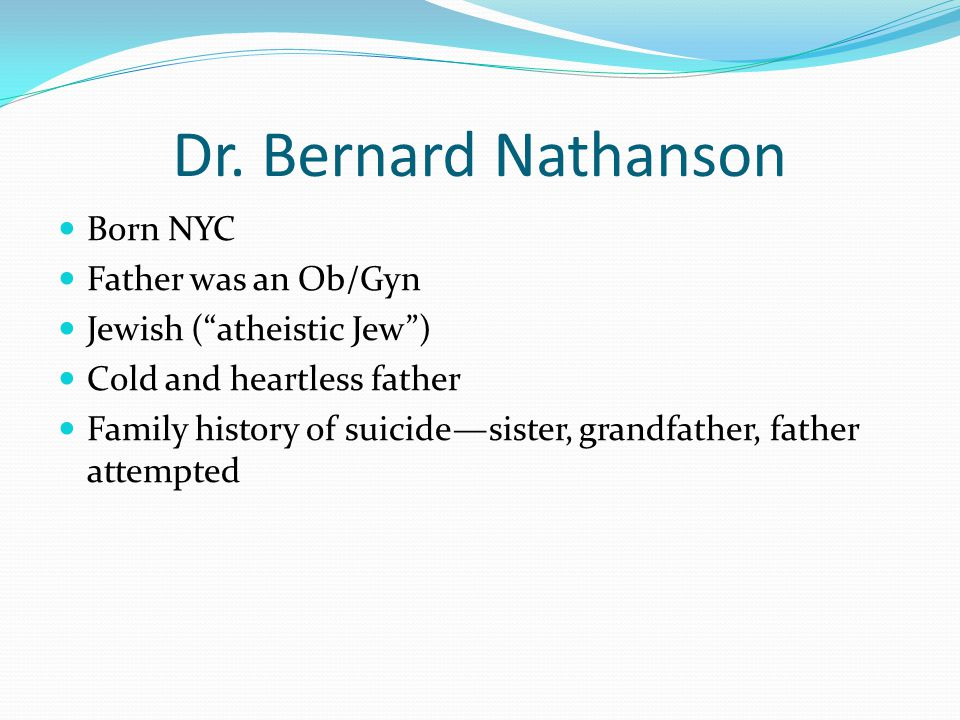 """Dr. Bernard Nathanson Born NYC Father was an Ob/Gyn Jewish (""""atheistic Jew"""") Cold and heartless father Family history of suicide—sister, grandfather,"""