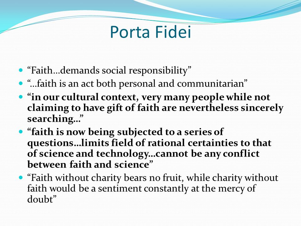Porta Fidei Faith…demands social responsibility …faith is an act both personal and communitarian in our cultural context, very many people while not claiming to have gift of faith are nevertheless sincerely searching… faith is now being subjected to a series of questions…limits field of rational certainties to that of science and technology…cannot be any conflict between faith and science Faith without charity bears no fruit, while charity without faith would be a sentiment constantly at the mercy of doubt