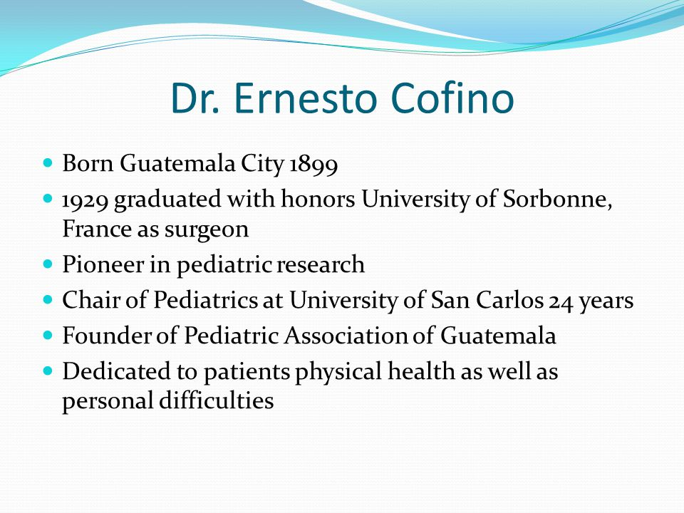 Dr. Ernesto Cofino Born Guatemala City 1899 1929 graduated with honors University of Sorbonne, France as surgeon Pioneer in pediatric research Chair o