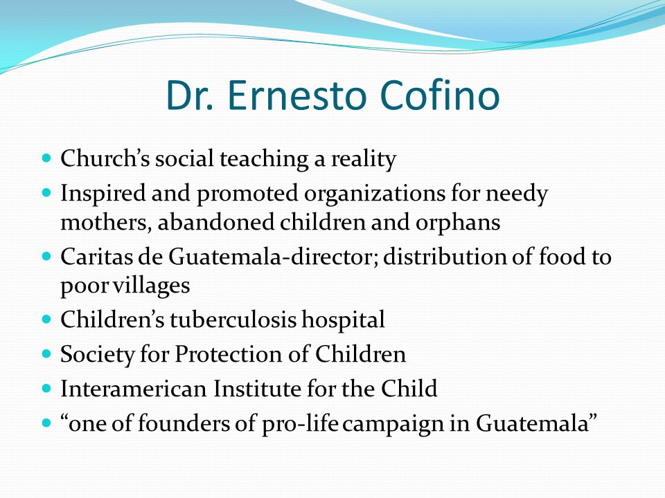 Dr. Ernesto Cofino Church's social teaching a reality Inspired and promoted organizations for needy mothers, abandoned children and orphans Caritas de