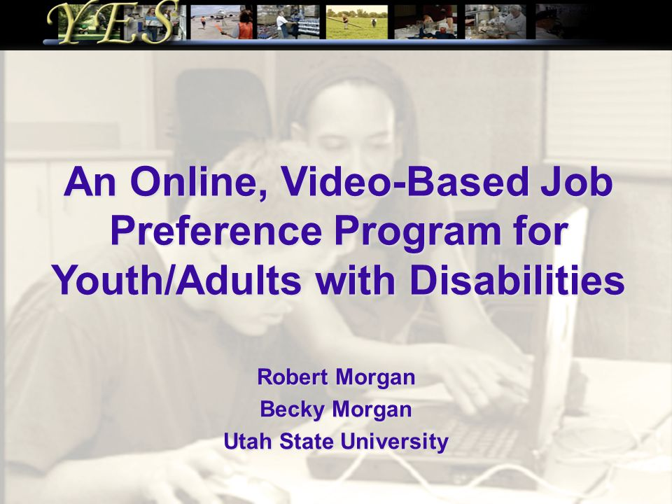 An Online, Video-Based Job Preference Program for Youth/Adults with Disabilities Robert Morgan Becky Morgan Utah State University