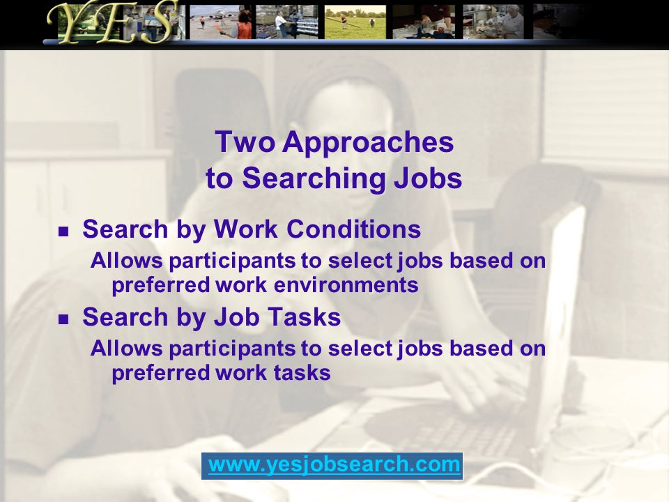 Two Approaches to Searching Jobs Search by Work Conditions Allows participants to select jobs based on preferred work environments Search by Job Tasks Allows participants to select jobs based on preferred work tasks www.yesjobsearch.com