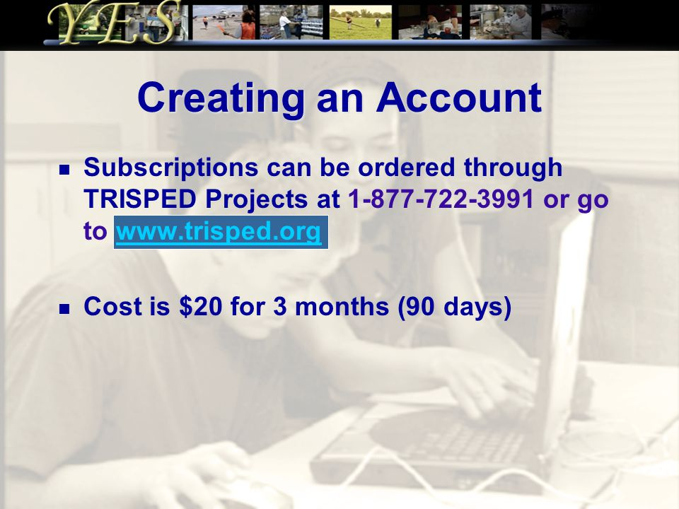 Creating an Account Subscriptions can be ordered through TRISPED Projects at 1-877-722-3991 or go to www.trisped.orgwww.trisped.org Cost is $20 for 3 months (90 days)