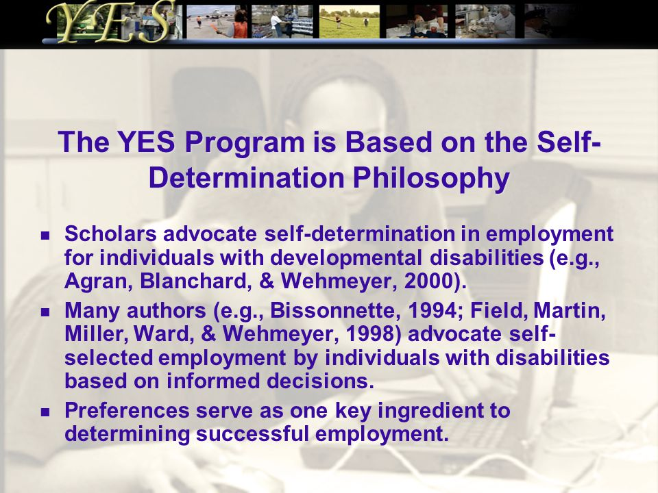 The YES Program is Based on the Self- Determination Philosophy Scholars advocate self-determination in employment for individuals with developmental disabilities (e.g., Agran, Blanchard, & Wehmeyer, 2000).