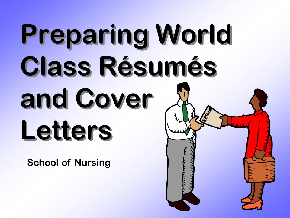 Preparing World Class Résumés and Cover Letters School of Nursing