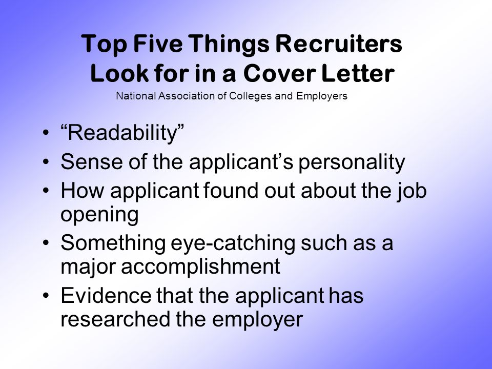 Top Five Things Recruiters Look for in a Cover Letter Readability Sense of the applicant's personality How applicant found out about the job opening Something eye-catching such as a major accomplishment Evidence that the applicant has researched the employer National Association of Colleges and Employers