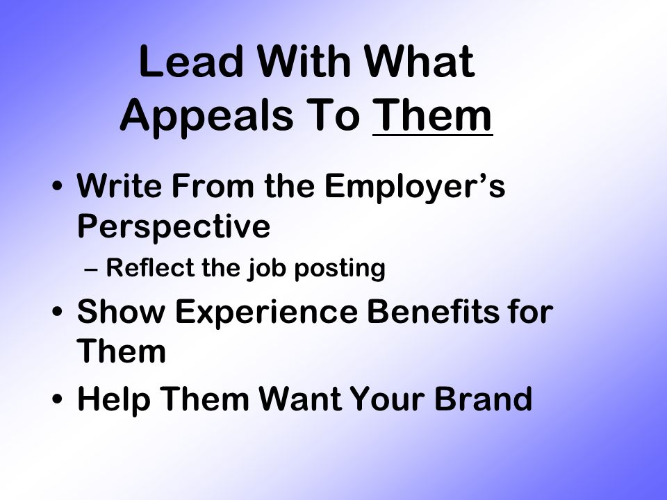 Lead With What Appeals To Them Write From the Employer's Perspective –Reflect the job posting Show Experience Benefits for Them Help Them Want Your Brand
