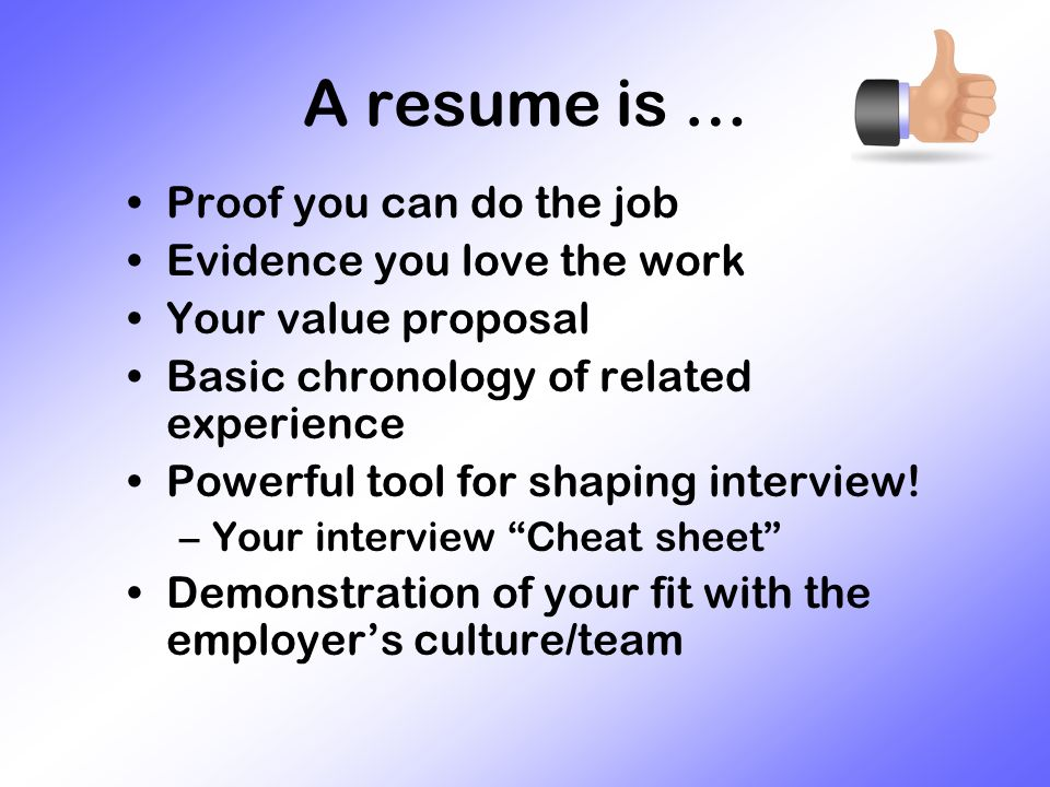 A resume is … Proof you can do the job Evidence you love the work Your value proposal Basic chronology of related experience Powerful tool for shaping interview.