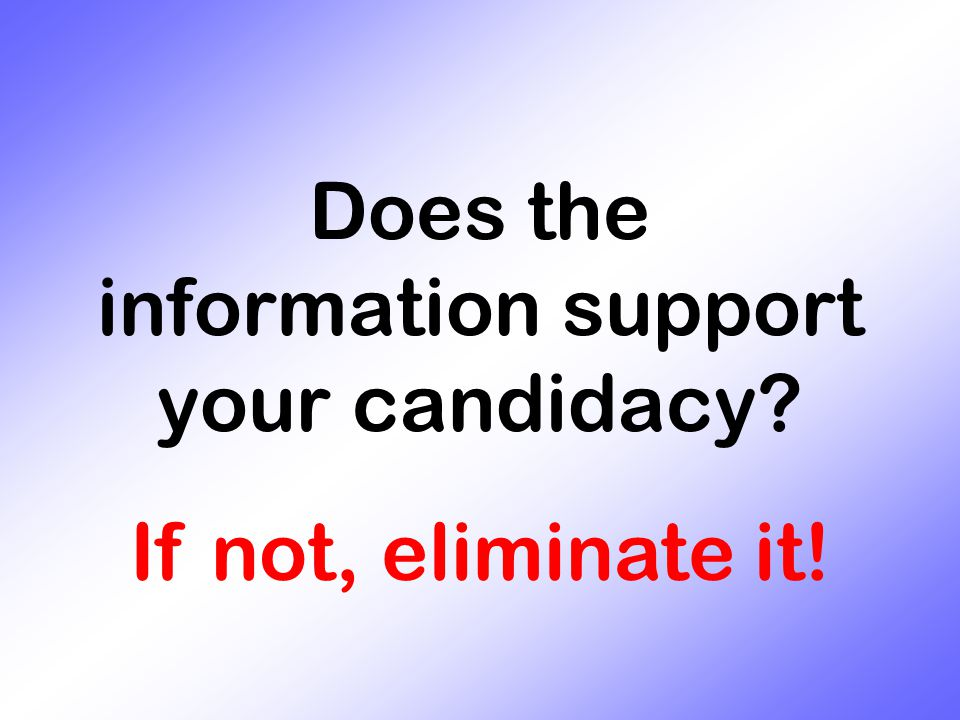 Does the information support your candidacy? If not, eliminate it!