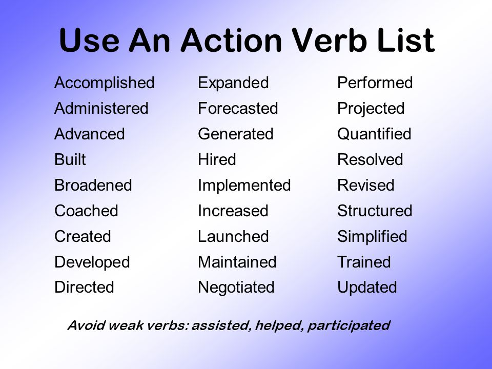 Accomplished Administered Advanced Built Broadened Coached Created Developed Directed Expanded Forecasted Generated Hired Implemented Increased Launched Maintained Negotiated Performed Projected Quantified Resolved Revised Structured Simplified Trained Updated Use An Action Verb List Avoid weak verbs: assisted, helped, participated
