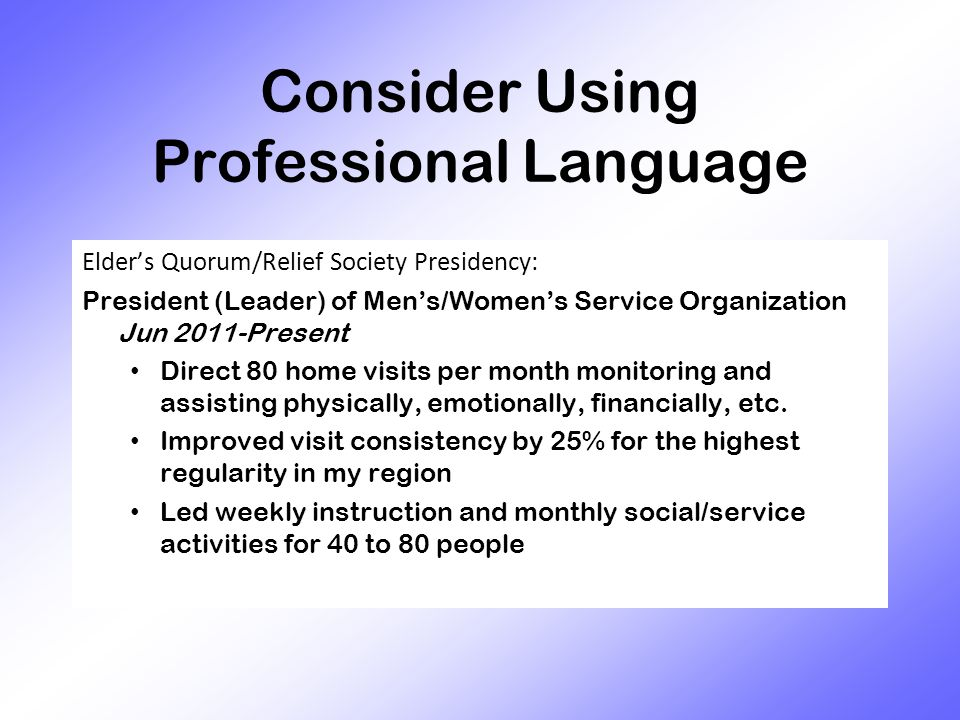Consider Using Professional Language Elder's Quorum/Relief Society Presidency: President (Leader) of Men's/Women's Service Organization Jun 2011-Present Direct 80 home visits per month monitoring and assisting physically, emotionally, financially, etc.