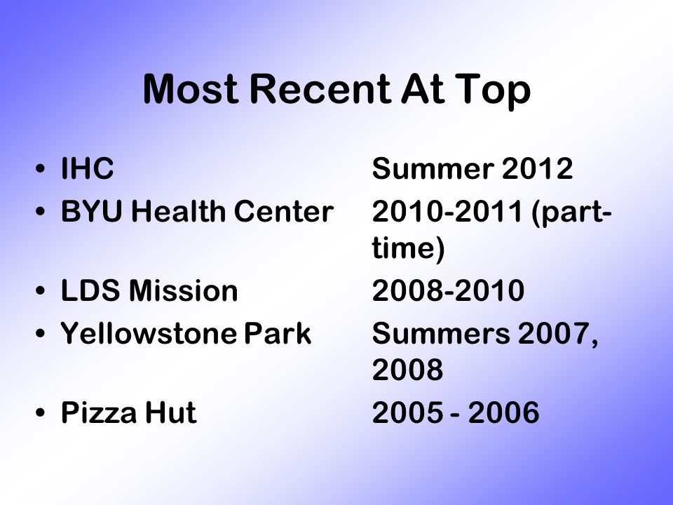 Most Recent At Top IHCSummer 2012 BYU Health Center2010-2011 (part- time) LDS Mission2008-2010 Yellowstone ParkSummers 2007, 2008 Pizza Hut2005 - 2006