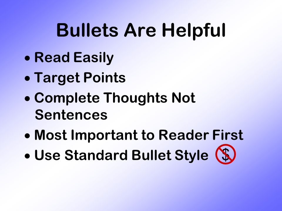 Bullets Are Helpful  Read Easily  Target Points  Complete Thoughts Not Sentences  Most Important to Reader First  Use Standard Bullet Style $