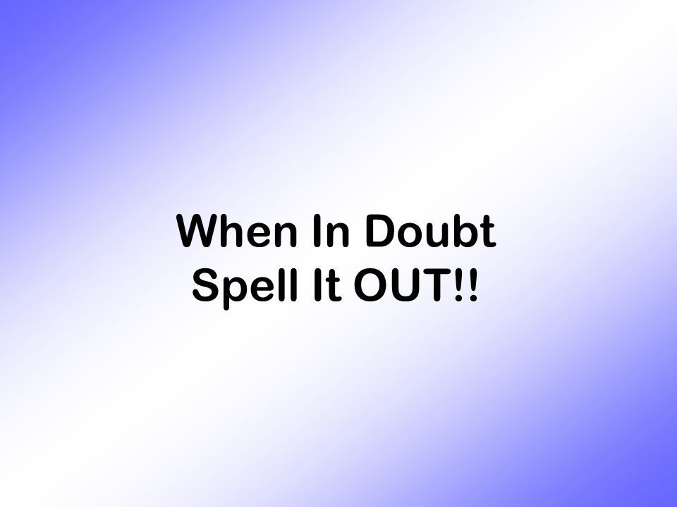 When In Doubt Spell It OUT!!