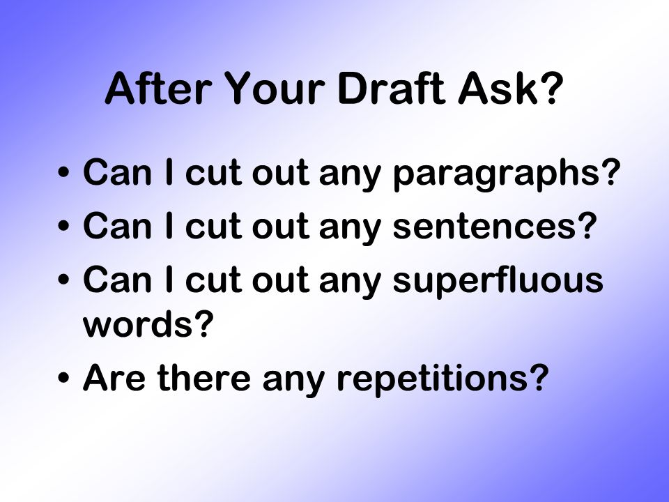 After Your Draft Ask. Can I cut out any paragraphs.