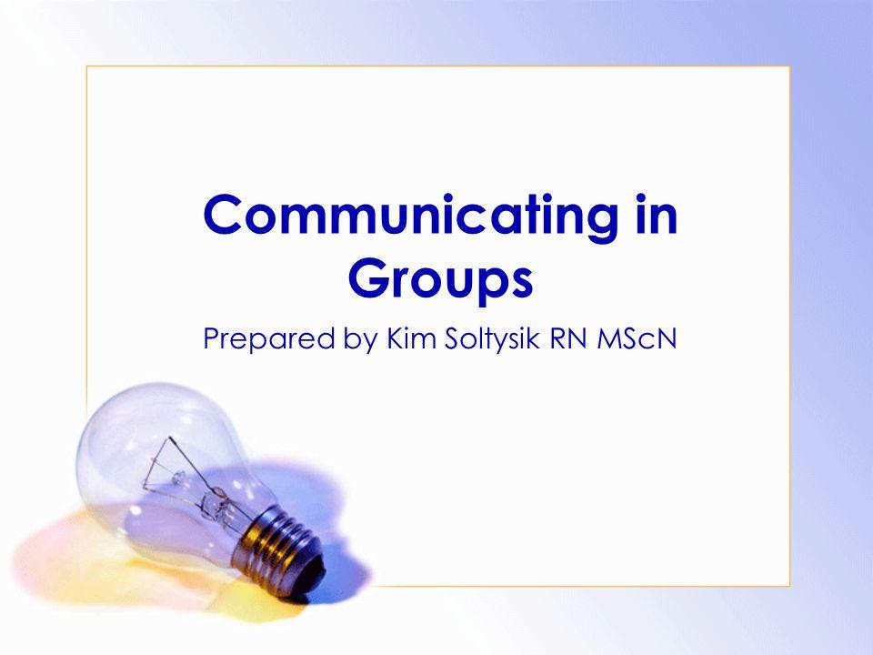 Communicating in Groups Prepared by Kim Soltysik RN MScN