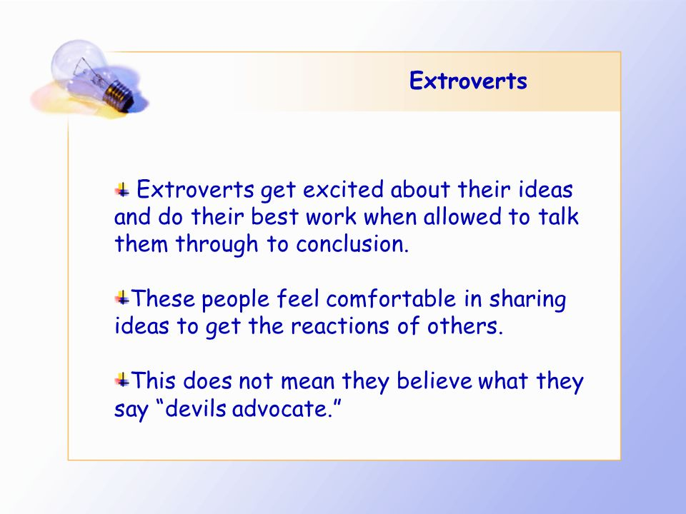 Extroverts Extroverts get excited about their ideas and do their best work when allowed to talk them through to conclusion.