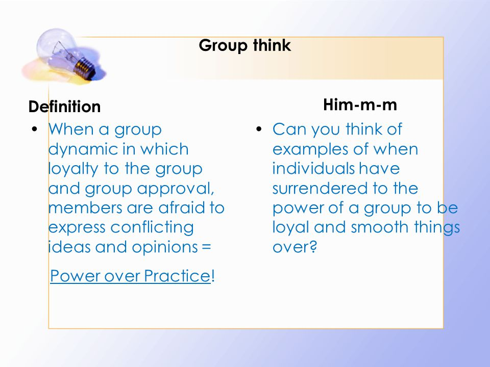Group think Definition When a group dynamic in which loyalty to the group and group approval, members are afraid to express conflicting ideas and opinions = Power over Practice.