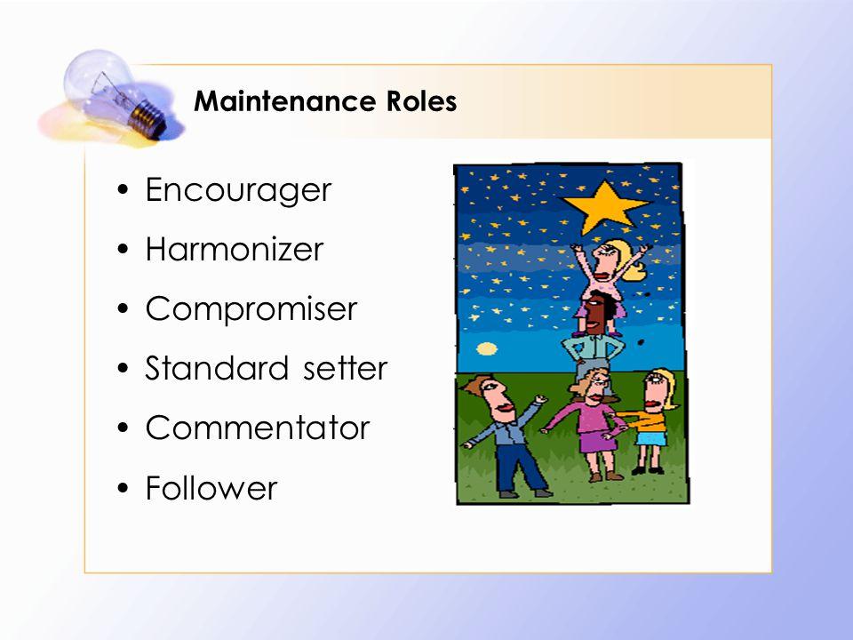 Maintenance Roles Encourager Harmonizer Compromiser Standard setter Commentator Follower