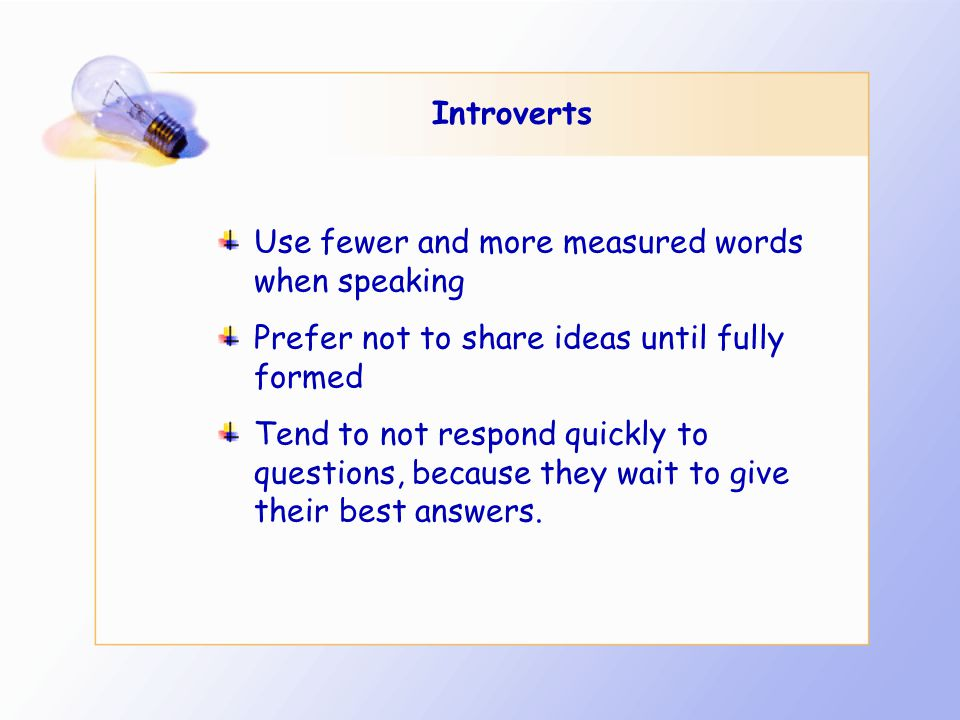Introverts Use fewer and more measured words when speaking Prefer not to share ideas until fully formed Tend to not respond quickly to questions, because they wait to give their best answers.